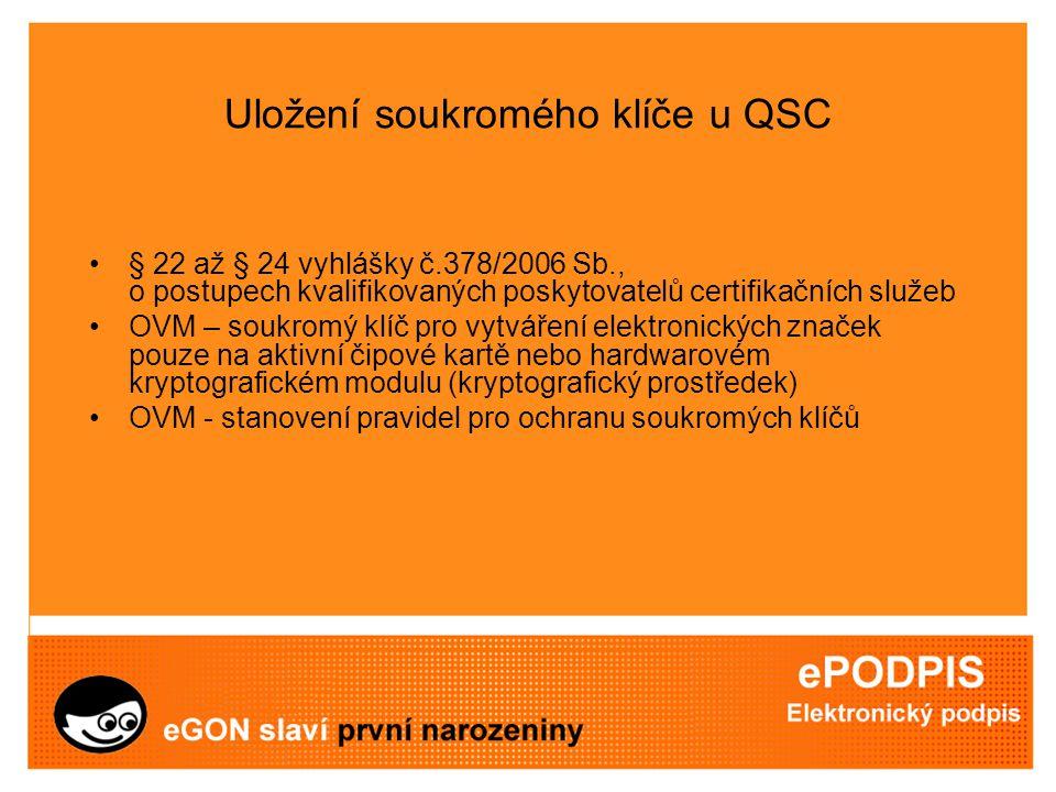 Uložení soukromého klíče u QSC § 22 až § 24 vyhlášky č.378/2006 Sb., o postupech kvalifikovaných poskytovatelů certifikačních služeb OVM – soukromý klíč pro vytváření elektronických značek pouze na aktivní čipové kartě nebo hardwarovém kryptografickém modulu (kryptografický prostředek) OVM - stanovení pravidel pro ochranu soukromých klíčů