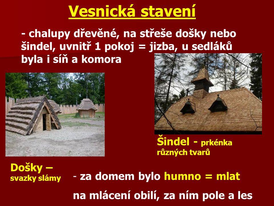 Vesnická stavení - chalupy dřevěné, na střeše došky nebo šindel, uvnitř 1 pokoj = jizba, u sedláků byla i síň a komora - za domem bylo humno = mlat na