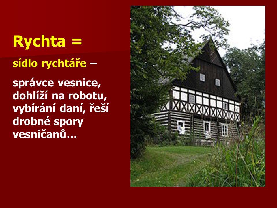 Rychta = sídlo rychtáře – správce vesnice, dohlíží na robotu, vybírání daní, řeší drobné spory vesničanů…