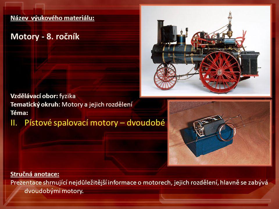 Název výukového materiálu: Motory - 8. ročník Vzdělávací obor: fyzika Tematický okruh: Motory a jejich rozdělení Téma: II.Pístové spalovací motory – d