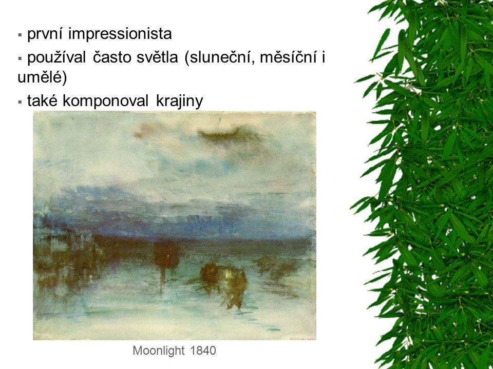  první impressionista  používal často světla (sluneční, měsíční i umělé)  také komponoval krajiny Moonlight 1840