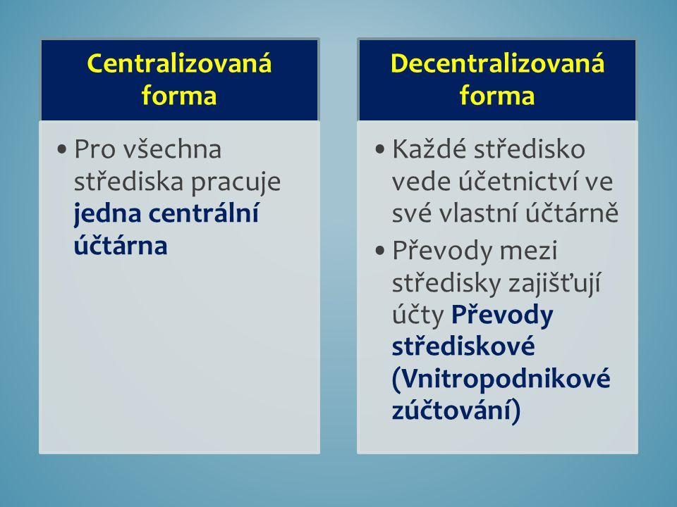 Centralizovaná forma Pro všechna střediska pracuje jedna centrální účtárna Decentralizovaná forma Každé středisko vede účetnictví ve své vlastní účtárně Převody mezi středisky zajišťují účty Převody střediskové (Vnitropodnikové zúčtování)