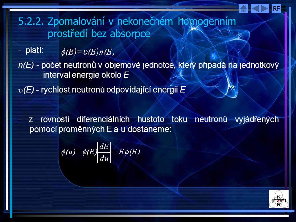 RF 5.2.2.Zpomalování v nekonečném homogenním prostředí bez absorpce - platí: n(E) - počet neutronů v objemové jednotce, který připadá na jednotkový interval energie okolo E  (E) - rychlost neutronů odpovídající energii E - z rovnosti diferenciálních hustoto toku neutronů vyjádřených pomocí proměnných E a u dostaneme: