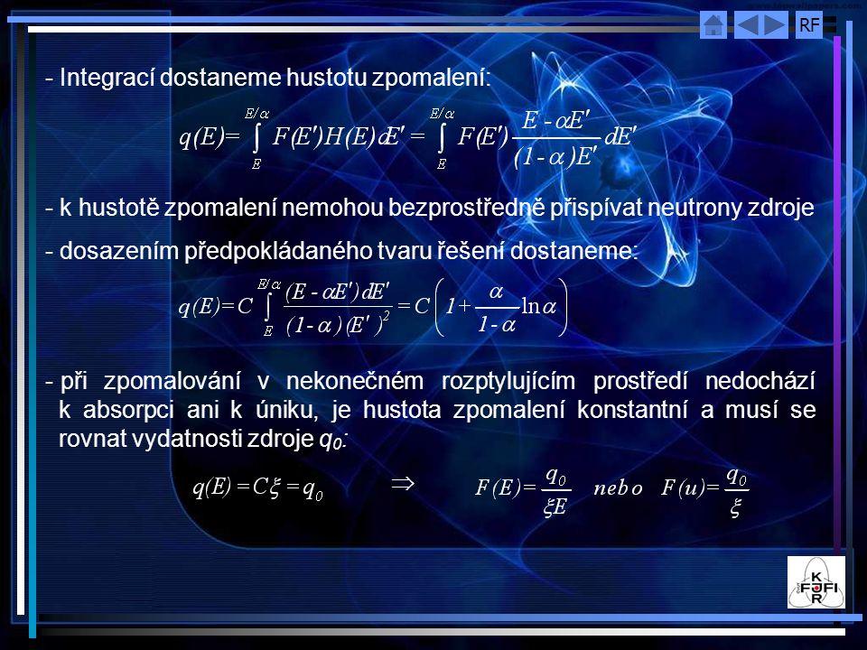 RF - Integrací dostaneme hustotu zpomalení: - k hustotě zpomalení nemohou bezprostředně přispívat neutrony zdroje - dosazením předpokládaného tvaru řešení dostaneme: - při zpomalování v nekonečném rozptylujícím prostředí nedochází k absorpci ani k úniku, je hustota zpomalení konstantní a musí se rovnat vydatnosti zdroje q 0 : 