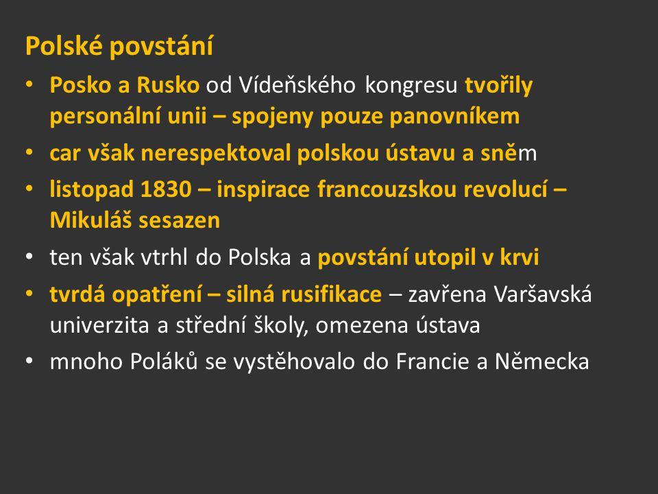 Polské povstání Posko a Rusko od Vídeňského kongresu tvořily personální unii – spojeny pouze panovníkem car však nerespektoval polskou ústavu a sněm listopad 1830 – inspirace francouzskou revolucí – Mikuláš sesazen ten však vtrhl do Polska a povstání utopil v krvi tvrdá opatření – silná rusifikace – zavřena Varšavská univerzita a střední školy, omezena ústava mnoho Poláků se vystěhovalo do Francie a Německa
