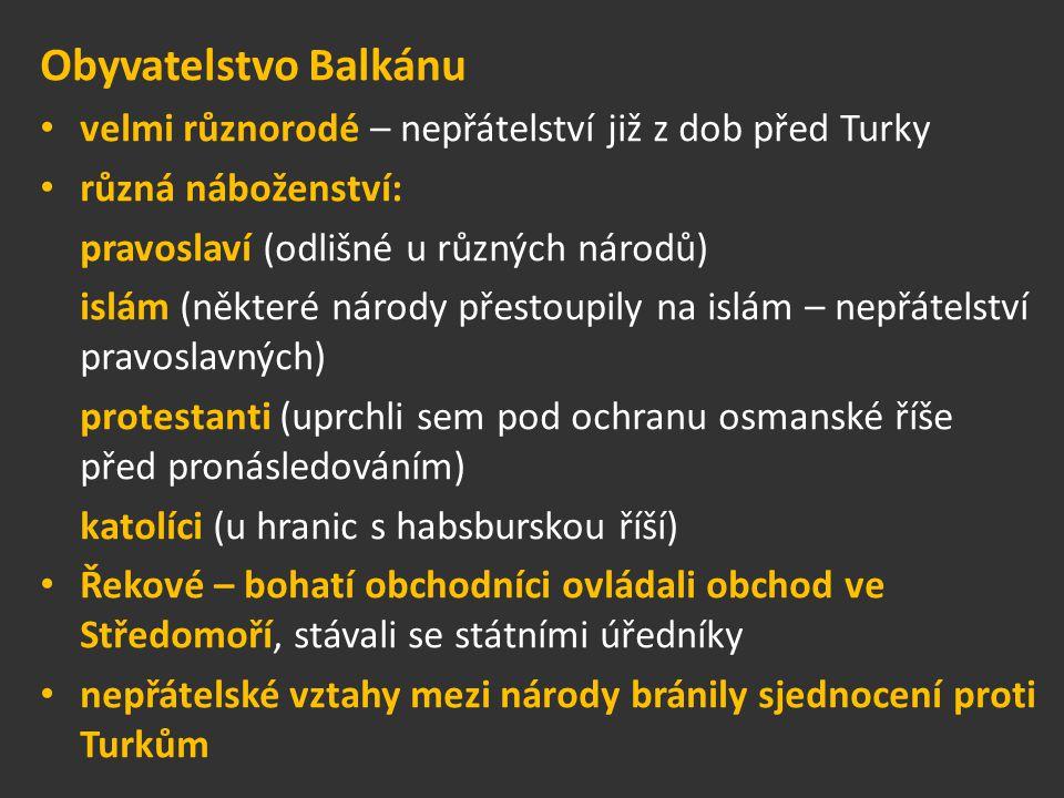 Obyvatelstvo Balkánu velmi různorodé – nepřátelství již z dob před Turky různá náboženství: pravoslaví (odlišné u různých národů) islám (některé národy přestoupily na islám – nepřátelství pravoslavných) protestanti (uprchli sem pod ochranu osmanské říše před pronásledováním) katolíci (u hranic s habsburskou říší) Řekové – bohatí obchodníci ovládali obchod ve Středomoří, stávali se státními úředníky nepřátelské vztahy mezi národy bránily sjednocení proti Turkům