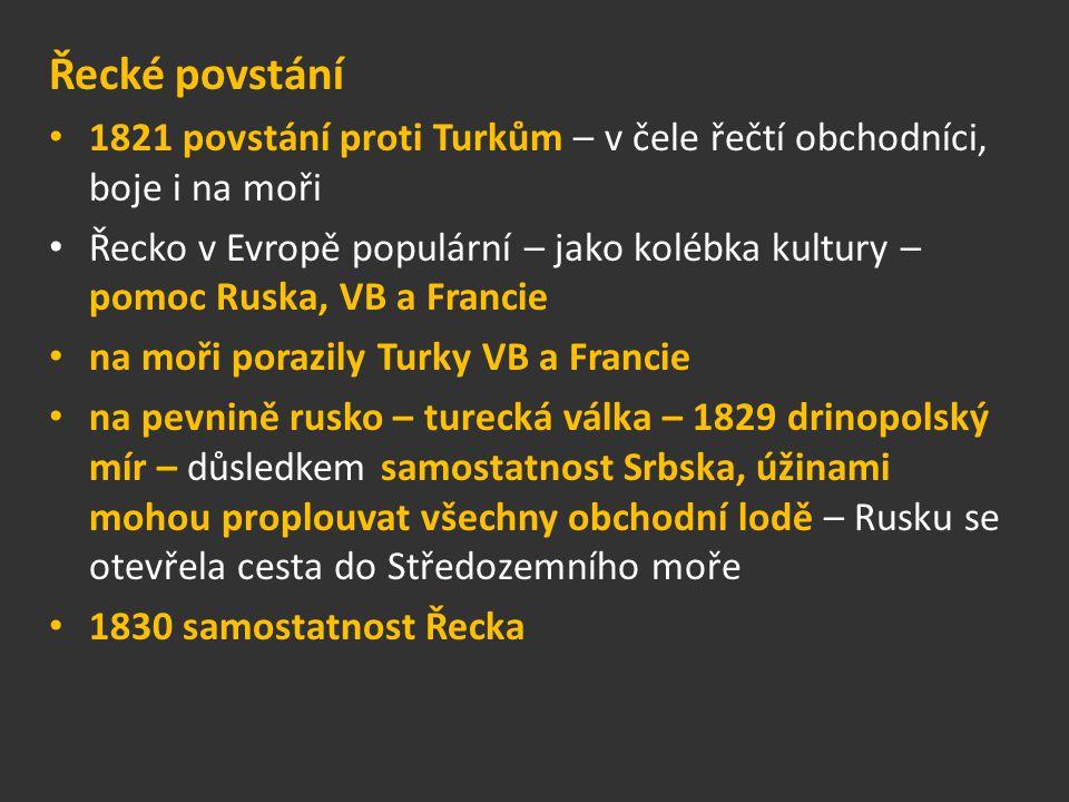 Řecké povstání 1821 povstání proti Turkům – v čele řečtí obchodníci, boje i na moři Řecko v Evropě populární – jako kolébka kultury – pomoc Ruska, VB a Francie na moři porazily Turky VB a Francie na pevnině rusko – turecká válka – 1829 drinopolský mír – důsledkem samostatnost Srbska, úžinami mohou proplouvat všechny obchodní lodě – Rusku se otevřela cesta do Středozemního moře 1830 samostatnost Řecka
