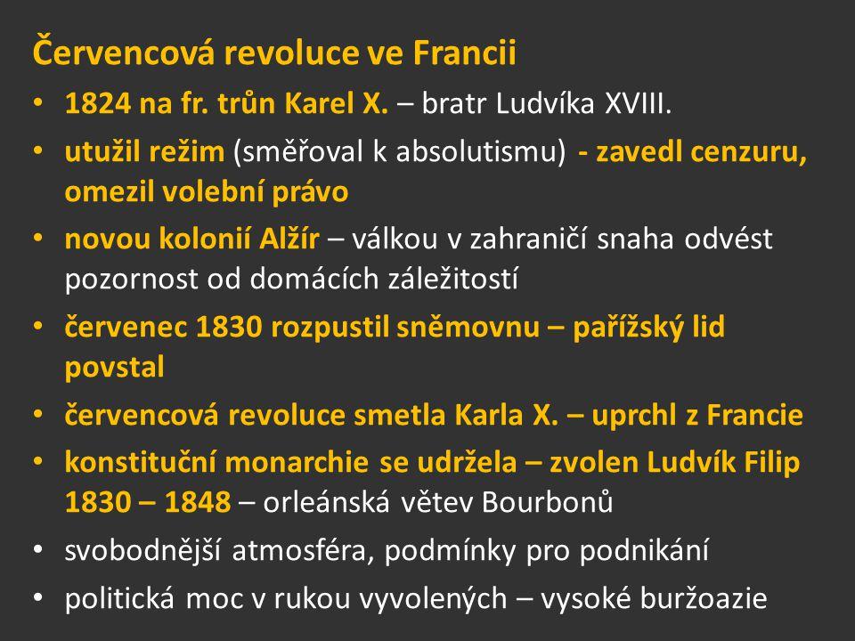 Červencová revoluce ve Francii 1824 na fr. trůn Karel X. – bratr Ludvíka XVIII. utužil režim (směřoval k absolutismu) - zavedl cenzuru, omezil volební