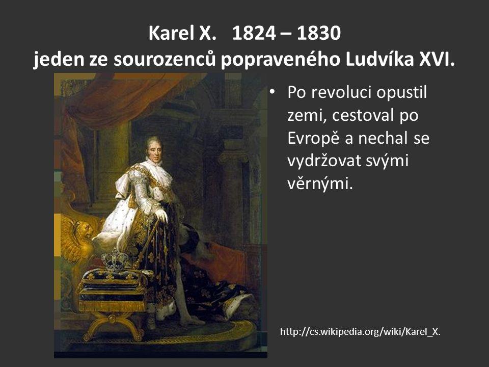 Karel X. 1824 – 1830 jeden ze sourozenců popraveného Ludvíka XVI. Po revoluci opustil zemi, cestoval po Evropě a nechal se vydržovat svými věrnými. ht