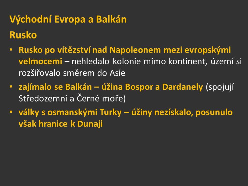 Východní Evropa a Balkán Rusko Rusko po vítězství nad Napoleonem mezi evropskými velmocemi – nehledalo kolonie mimo kontinent, území si rozšiřovalo sm