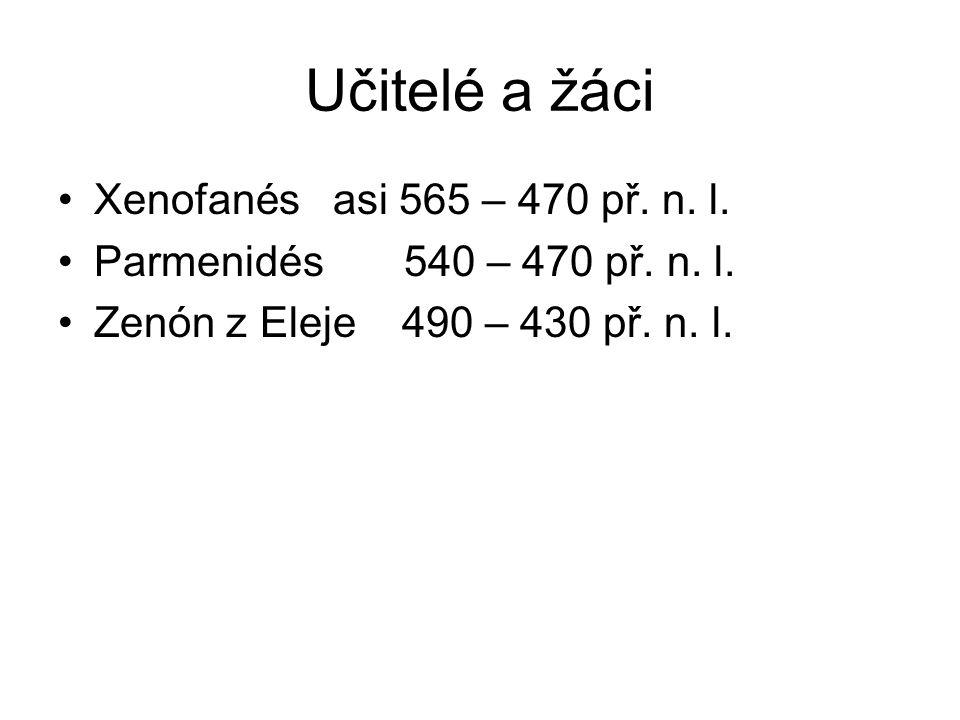 Učitelé a žáci Xenofanés asi 565 – 470 př. n. l. Parmenidés 540 – 470 př. n. l. Zenón z Eleje 490 – 430 př. n. l.
