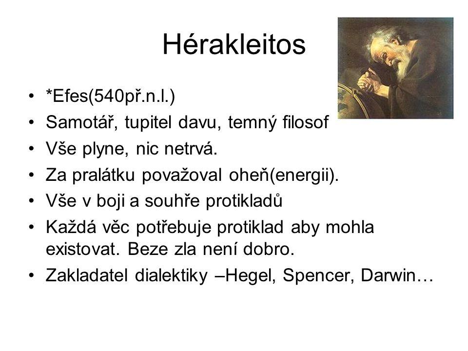 Hérakleitos *Efes(540př.n.l.) Samotář, tupitel davu, temný filosof Vše plyne, nic netrvá. Za pralátku považoval oheň(energii). Vše v boji a souhře pro