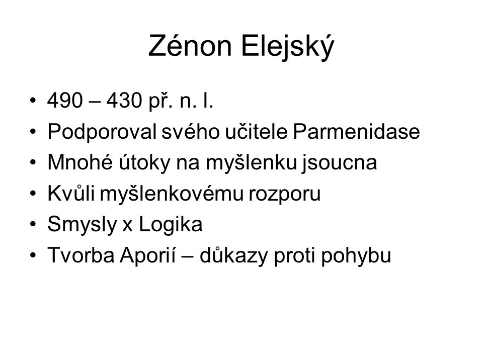 Zénon Elejský 490 – 430 př. n. l. Podporoval svého učitele Parmenidase Mnohé útoky na myšlenku jsoucna Kvůli myšlenkovému rozporu Smysly x Logika Tvor