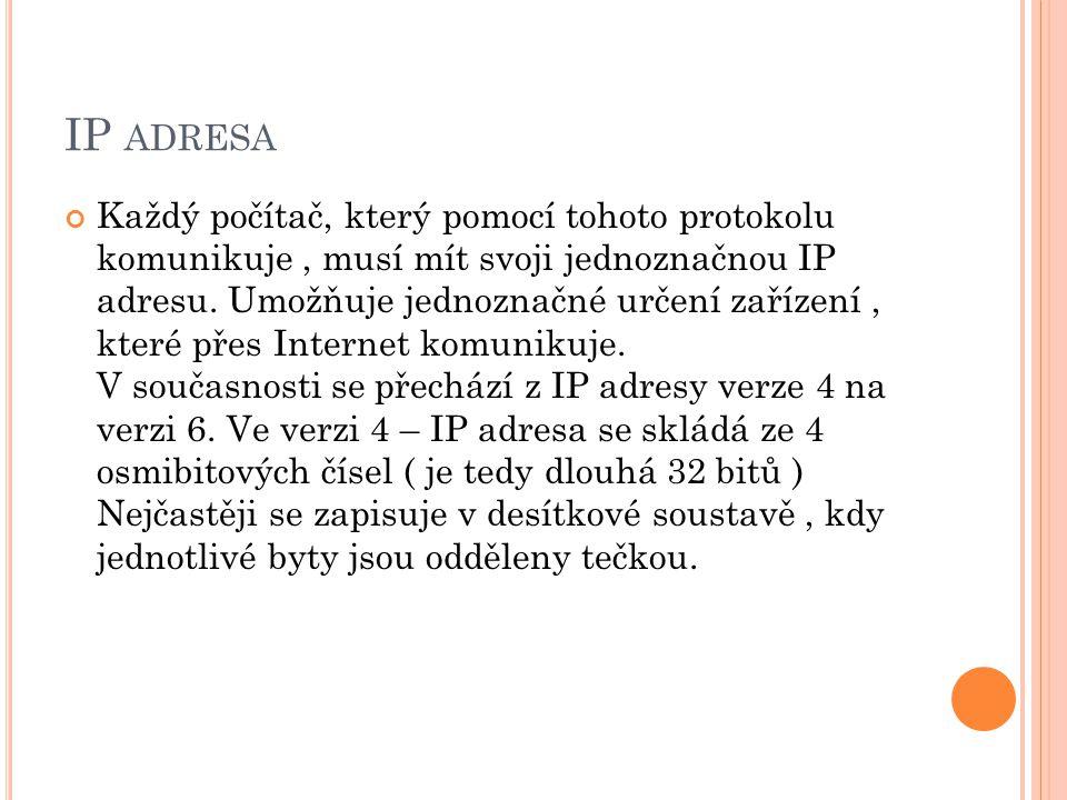 IP ADRESA Každý počítač, který pomocí tohoto protokolu komunikuje, musí mít svoji jednoznačnou IP adresu. Umožňuje jednoznačné určení zařízení, které
