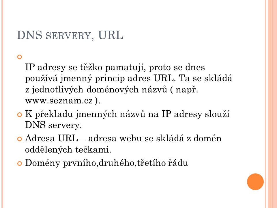 DNS SERVERY, URL IP adresy se těžko pamatují, proto se dnes používá jmenný princip adres URL. Ta se skládá z jednotlivých doménových názvů ( např. www