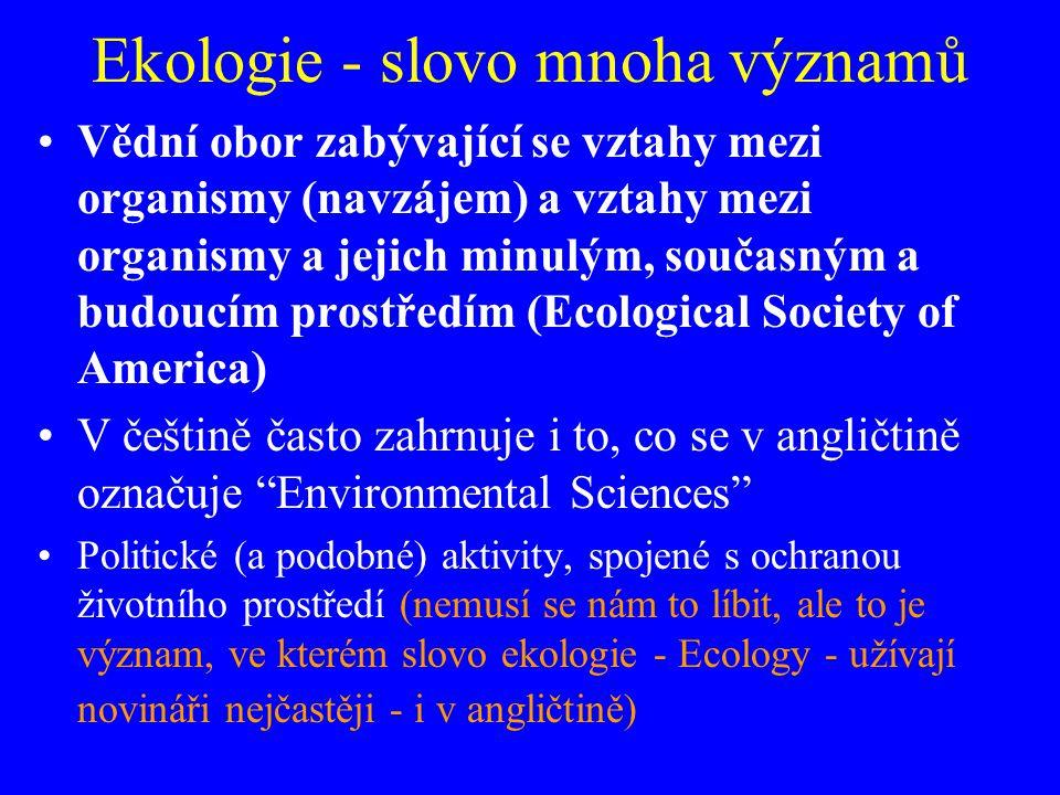 Ekologie - slovo mnoha významů Vědní obor zabývající se vztahy mezi organismy (navzájem) a vztahy mezi organismy a jejich minulým, současným a budoucí