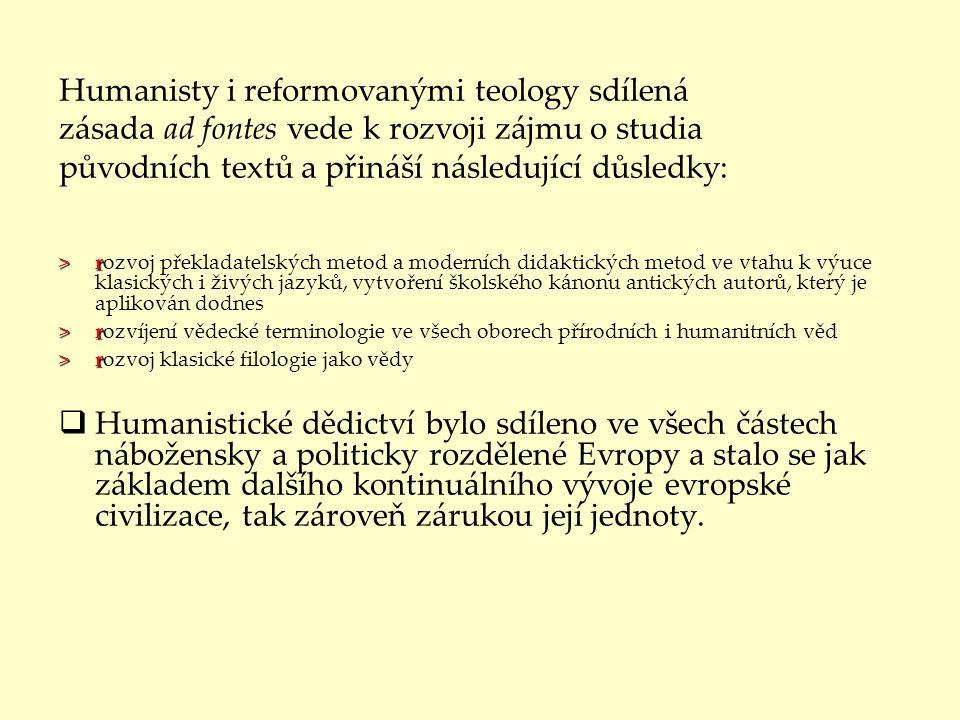 Humanisty i reformovanými teology sdílená zásada ad fontes vede k rozvoji zájmu o studia původních textů a přináší následující důsledky: >r >rozvoj překladatelských metod a moderních didaktických metod ve vtahu k výuce klasických i živých jazyků, vytvoření školského kánonu antických autorů, který je aplikován dodnes >r >rozvíjení vědecké terminologie ve všech oborech přírodních i humanitních věd >r >rozvoj klasické filologie jako vědy  Humanistické dědictví bylo sdíleno ve všech částech nábožensky a politicky rozdělené Evropy a stalo se jak základem dalšího kontinuálního vývoje evropské civilizace, tak zároveň zárukou její jednoty.