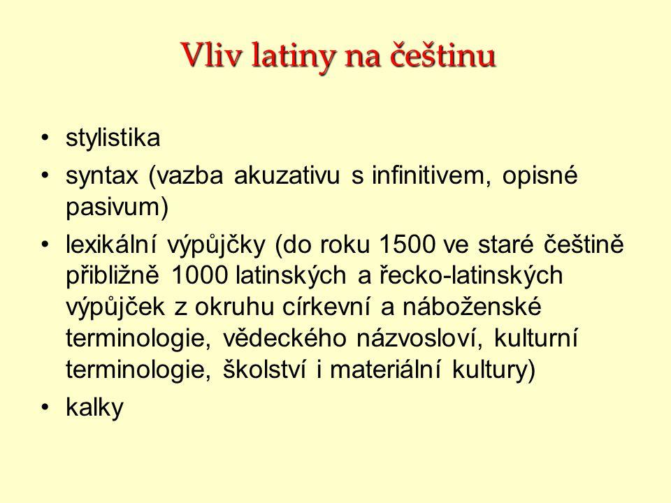 Vliv latiny na češtinu stylistika syntax (vazba akuzativu s infinitivem, opisné pasivum) lexikální výpůjčky (do roku 1500 ve staré češtině přibližně 1000 latinských a řecko-latinských výpůjček z okruhu církevní a náboženské terminologie, vědeckého názvosloví, kulturní terminologie, školství i materiální kultury) kalky