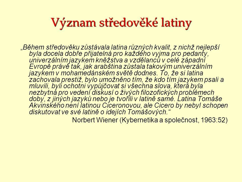 """Význam středověké latiny """"Během středověku zůstávala latina různých kvalit, z nichž nejlepší byla docela dobře přijatelná pro každého vyjma pro pedanty, univerzálním jazykem kněžstva a vzdělanců v celé západní Evropě právě tak, jak arabština zůstala takovým univerzálním jazykem v mohamedánském světě dodnes."""