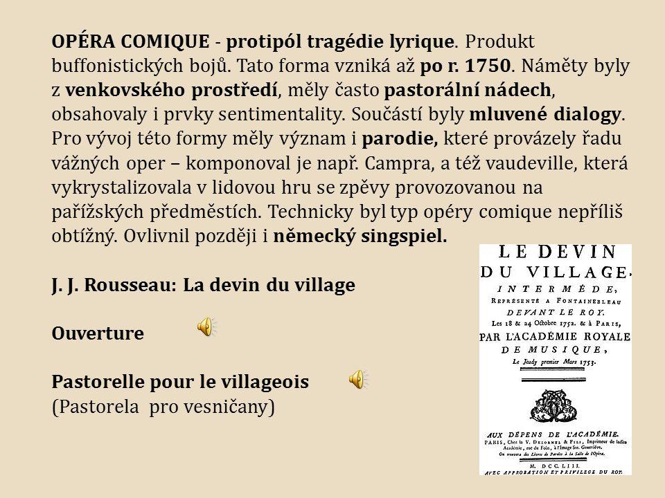 OPÉRA COMIQUE - protipól tragédie lyrique. Produkt buffonistických bojů. Tato forma vzniká až po r. 1750. Náměty byly z venkovského prostředí, měly ča