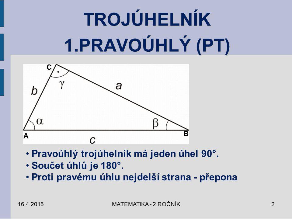16.4.2015MATEMATIKA - 2.ROČNÍK2 TROJÚHELNÍK 1.PRAVOÚHLÝ (PT) C A B Pravoúhlý trojúhelník má jeden úhel 90°. Součet úhlů je 180°. Proti pravému úhlu ne