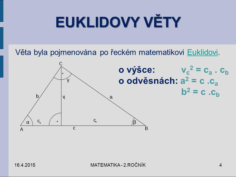 EUKLIDOVY VĚTY 16.4.2015MATEMATIKA - 2.ROČNÍK4 Věta byla pojmenována po řeckém matematikovi Euklidovi.Euklidovi o výšce: v c 2 = c a. c b o odvěsnách: