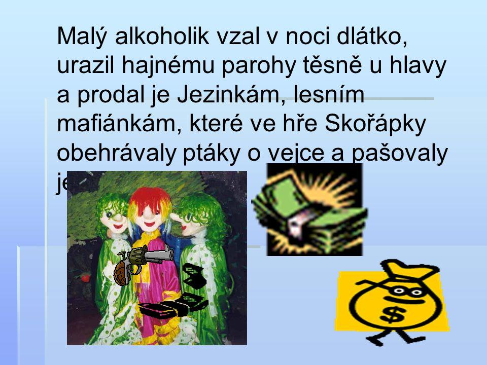 Malý alkoholik vzal v noci dlátko, urazil hajnému parohy těsně u hlavy a prodal je Jezinkám, lesním mafiánkám, které ve hře Skořápky obehrávaly ptáky o vejce a pašovaly je do Polska.