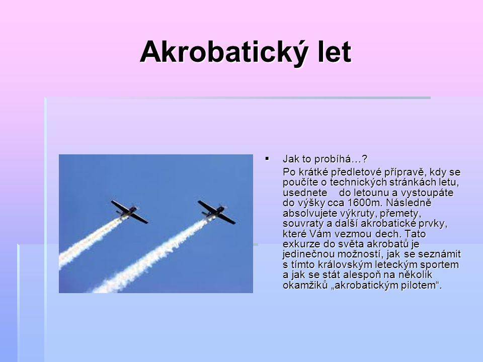 Akrobatický let  Jak to probíhá…? Po krátké předletové přípravě, kdy se poučíte o technických stránkách letu, usednete do letounu a vystoupáte do výš
