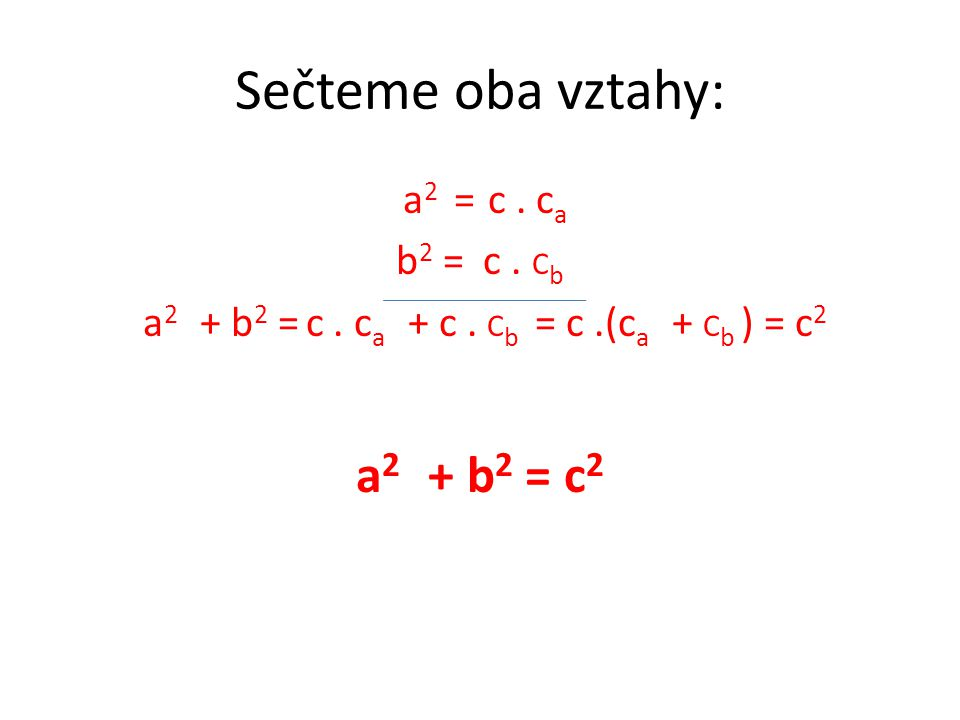 Sečteme oba vztahy: a 2 = c. c a b 2 = c. C b a 2 + b 2 = c. c a + c. C b = c.(c a + C b ) = c 2 a 2 + b 2 = c 2