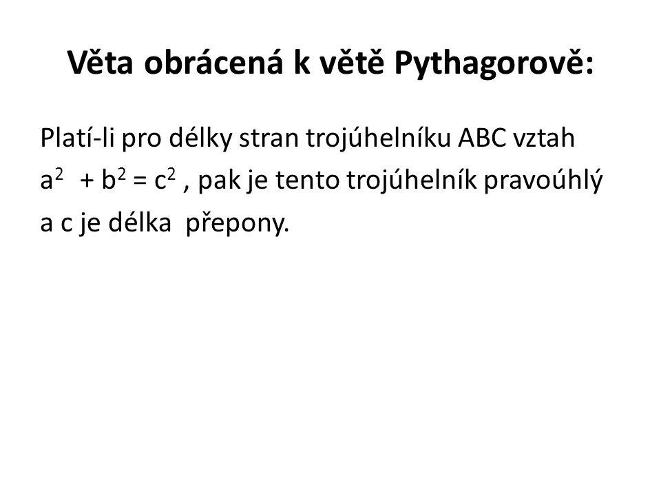 Věta obrácená k větě Pythagorově: Platí-li pro délky stran trojúhelníku ABC vztah a 2 + b 2 = c 2, pak je tento trojúhelník pravoúhlý a c je délka pře