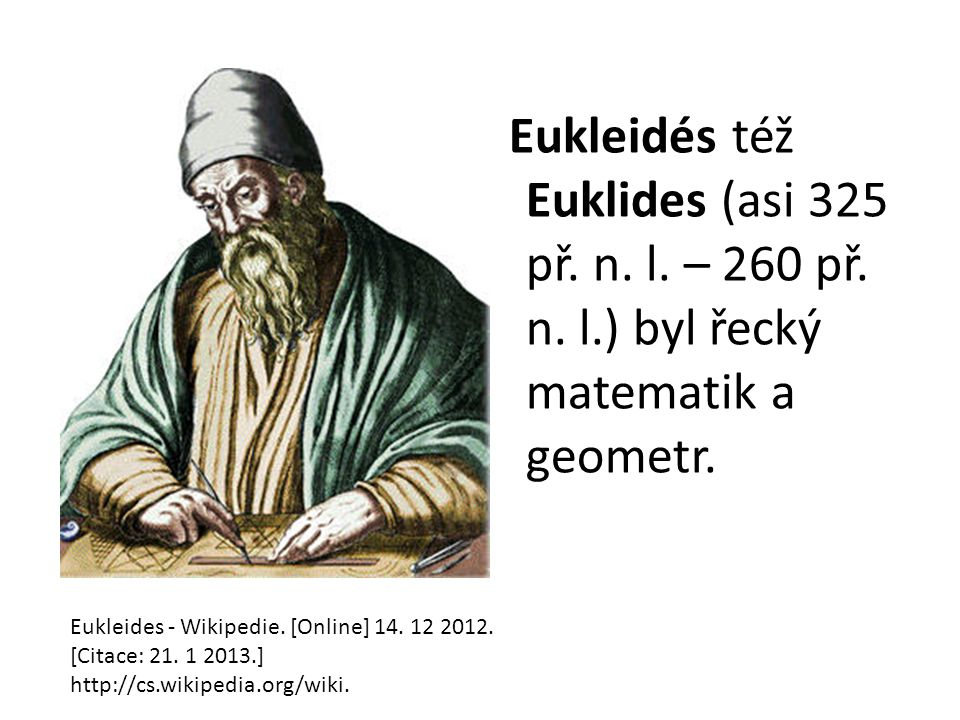 Eukleidés též Euklides (asi 325 př. n. l. – 260 př. n. l.) byl řecký matematik a geometr. Eukleides - Wikipedie. [Online] 14. 12 2012. [Citace: 21. 1