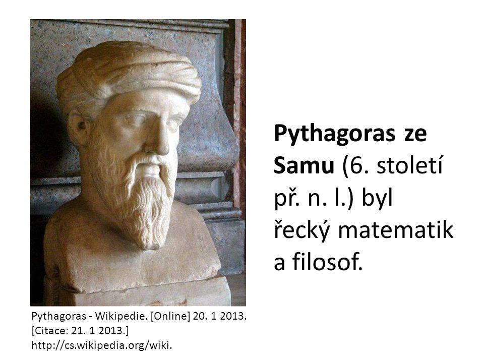 Pythagoras ze Samu (6. století př. n. l.) byl řecký matematik a filosof. Pythagoras - Wikipedie. [Online] 20. 1 2013. [Citace: 21. 1 2013.] http://cs.
