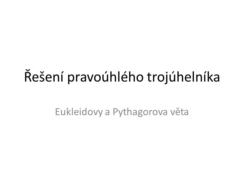 Řešení pravoúhlého trojúhelníka Eukleidovy a Pythagorova věta