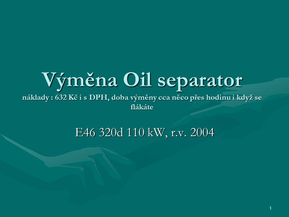 1 Výměna Oil separator náklady : 632 Kč i s DPH, doba výměny cca něco přes hodinu i když se flákáte E46 320d 110 kW, r.v. 2004