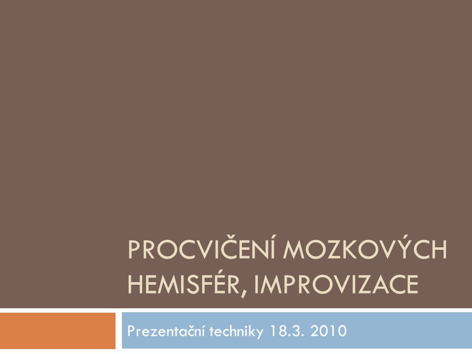 PROCVIČENÍ MOZKOVÝCH HEMISFÉR, IMPROVIZACE Prezentační techniky 18.3. 2010