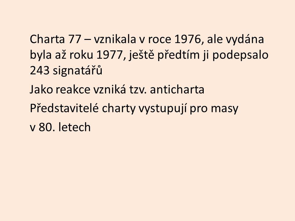 Charta 77 – vznikala v roce 1976, ale vydána byla až roku 1977, ještě předtím ji podepsalo 243 signatářů Jako reakce vzniká tzv.