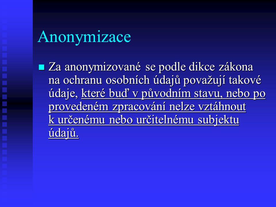 Anonymizace Za anonymizované se podle dikce zákona na ochranu osobních údajů považují takové údaje, které buď v původním stavu, nebo po provedeném zpracování nelze vztáhnout k určenému nebo určitelnému subjektu údajů.
