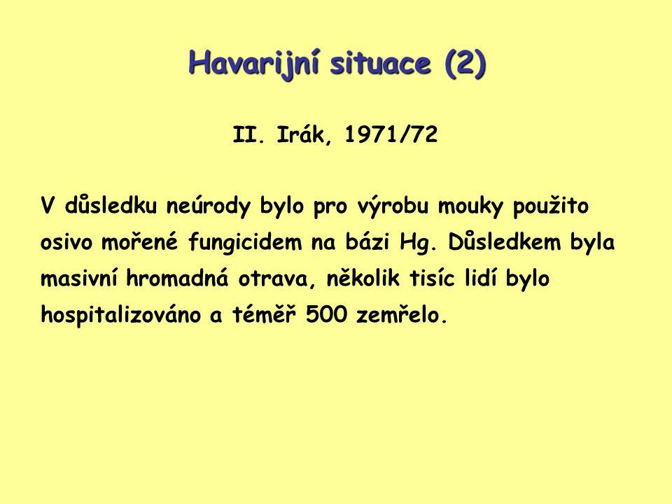 Havarijní situace (2) II. Irák, 1971/72 V důsledku neúrody bylo pro výrobu mouky použito osivo mořené fungicidem na bázi Hg. Důsledkem byla masivní hr