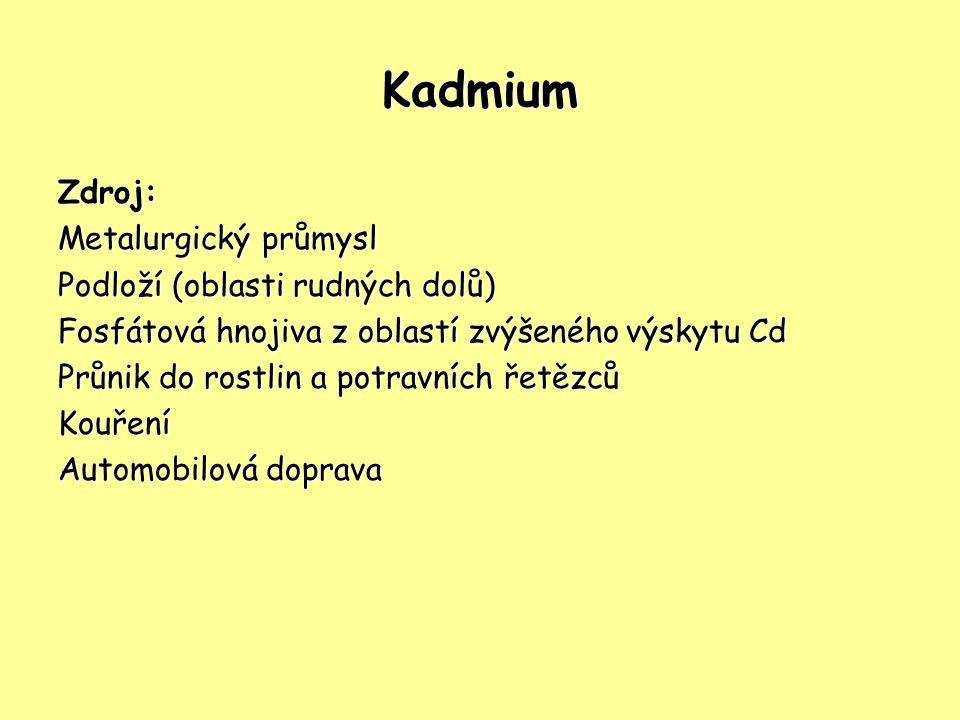 Kadmium Zdroj: Metalurgický průmysl Podloží (oblasti rudných dolů) Fosfátová hnojiva z oblastí zvýšeného výskytu Cd Průnik do rostlin a potravních řetězců Kouření Automobilová doprava