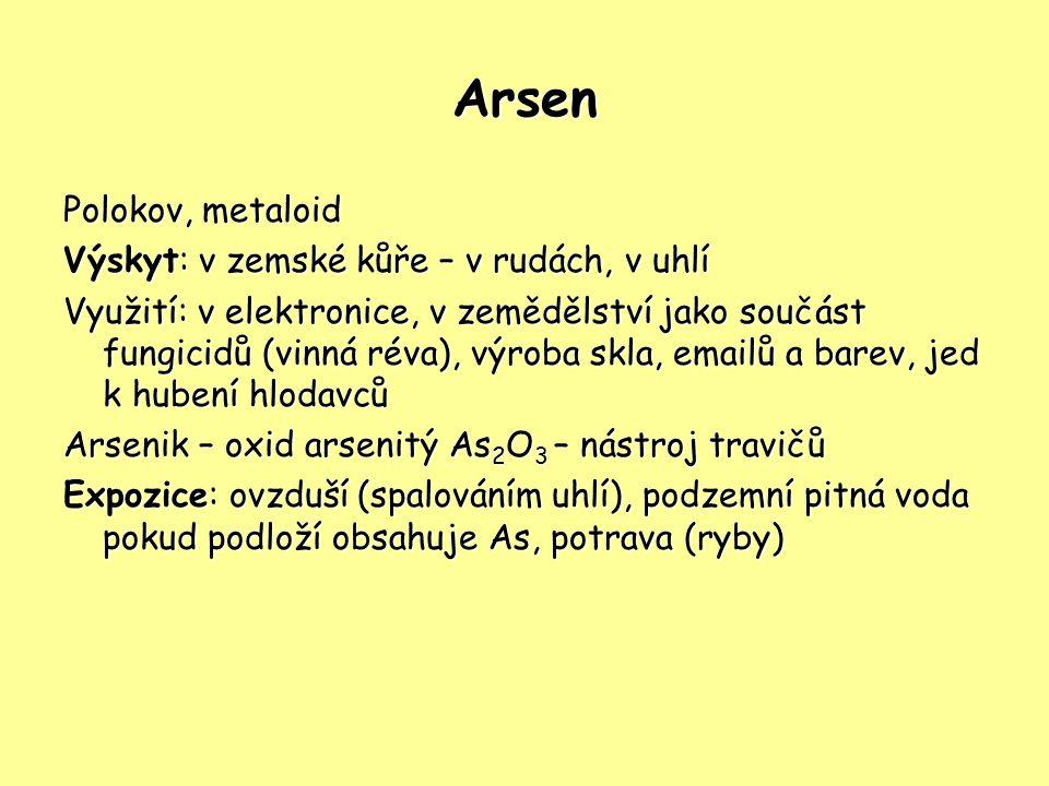 Arsen Polokov, metaloid Výskyt: v zemské kůře – v rudách, v uhlí Využití: v elektronice, v zemědělství jako součást fungicidů (vinná réva), výroba skla, emailů a barev, jed k hubení hlodavců Arsenik – oxid arsenitý As 2 O 3 – nástroj travičů Expozice: ovzduší (spalováním uhlí), podzemní pitná voda pokud podloží obsahuje As, potrava (ryby)
