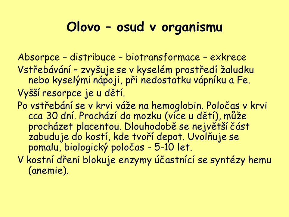 Olovo – osud v organismu Absorpce – distribuce – biotransformace – exkrece Vstřebávání – zvyšuje se v kyselém prostředí žaludku nebo kyselými nápoji, při nedostatku vápníku a Fe.