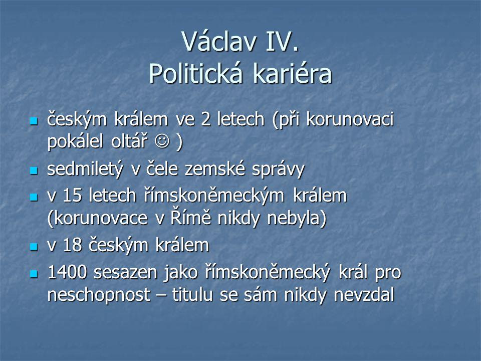 Václav IV. Politická kariéra českým králem ve 2 letech (při korunovaci pokálel oltář ) českým králem ve 2 letech (při korunovaci pokálel oltář ) sedmi