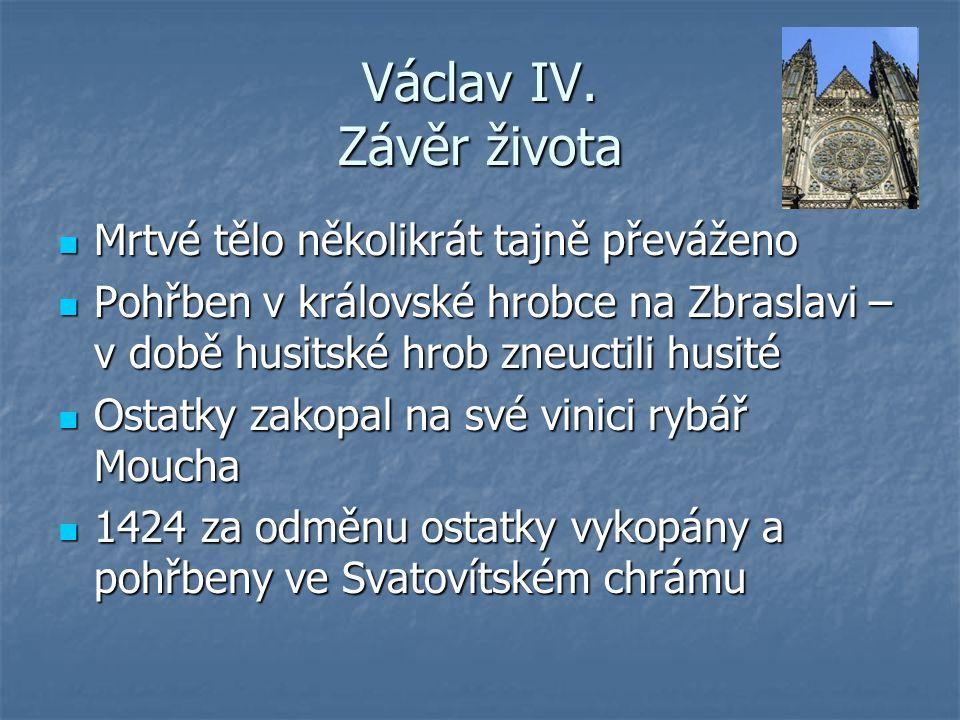 Václav IV. Závěr života Mrtvé tělo několikrát tajně převáženo Mrtvé tělo několikrát tajně převáženo Pohřben v královské hrobce na Zbraslavi – v době h