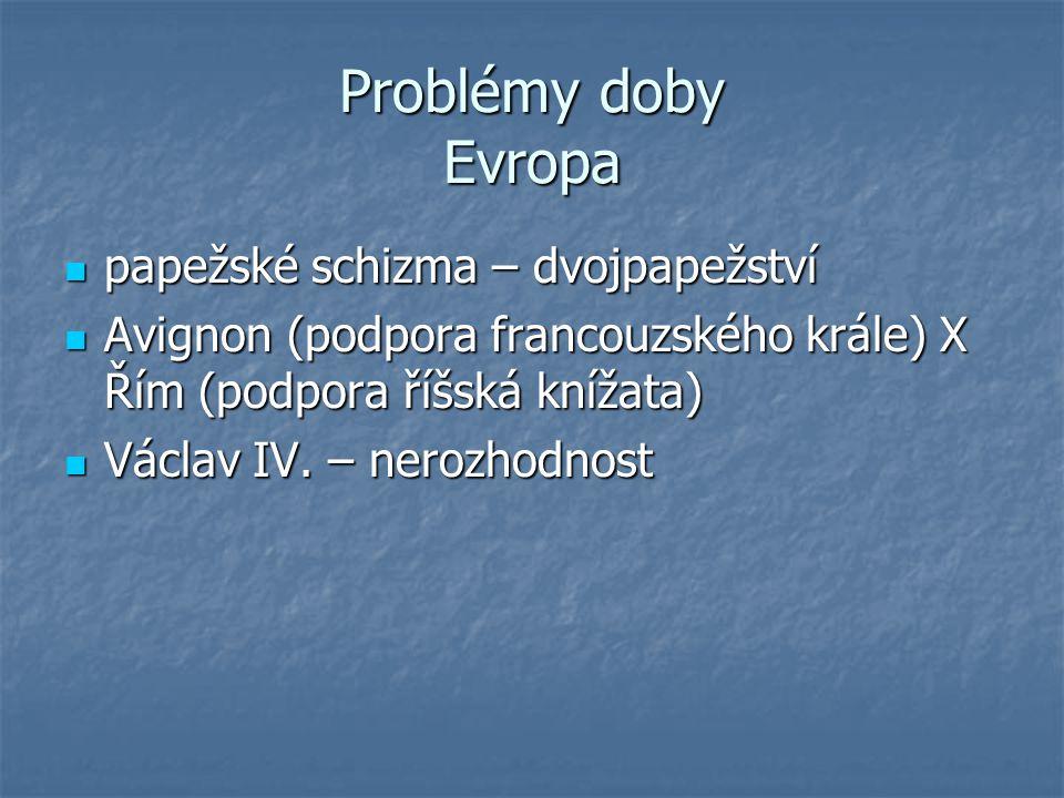Problémy doby Evropa papežské schizma – dvojpapežství papežské schizma – dvojpapežství Avignon (podpora francouzského krále) X Řím (podpora říšská kní