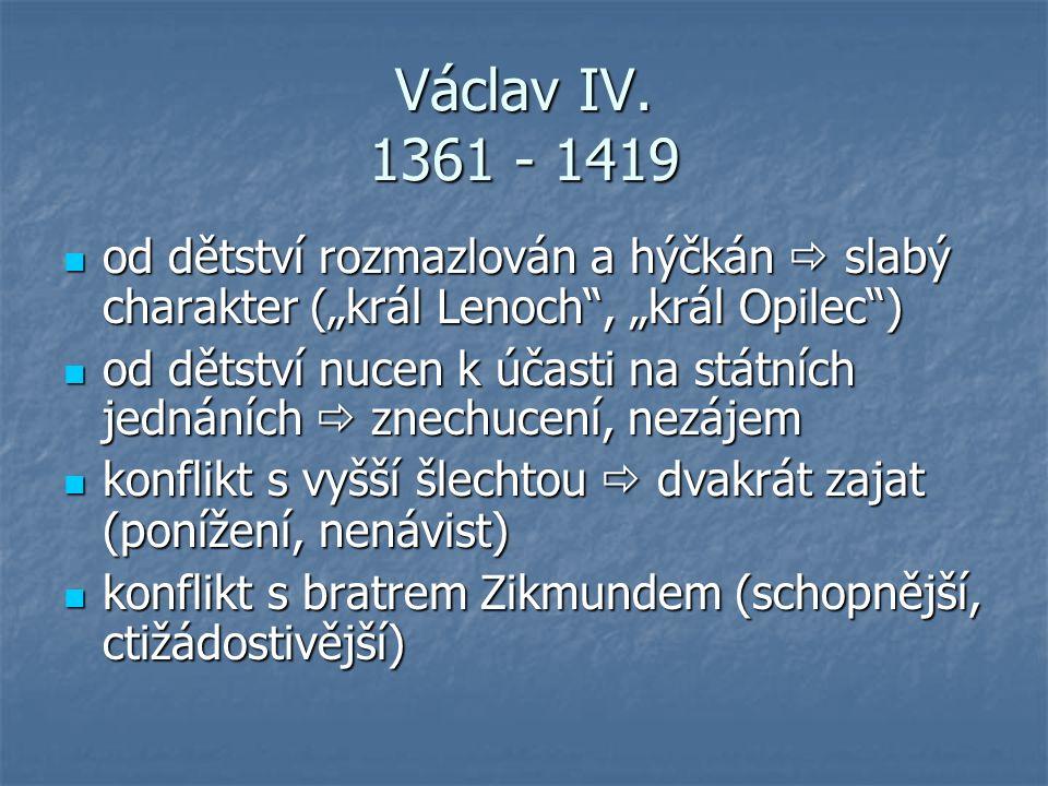 """Václav IV. 1361 - 1419 od dětství rozmazlován a hýčkán  slabý charakter (""""král Lenoch"""", """"král Opilec"""") od dětství rozmazlován a hýčkán  slabý charak"""
