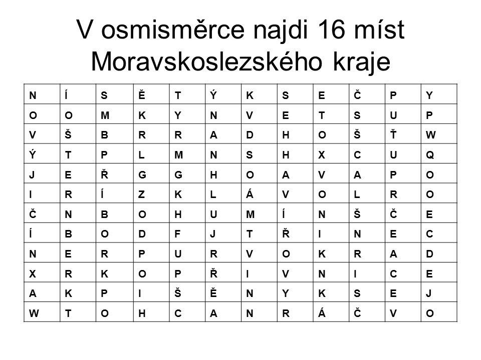 V osmisměrce najdi 16 míst Moravskoslezského kraje NÍSĚTÝKSEČPY OOMKYNVETSUP VŠBRRADHOŠŤW ÝTPLMNSHXCUQ JEŘGGHOAVAPO IRÍZKLÁVOLRO ČNBOHUMÍNŠČE ÍBODFJTŘ