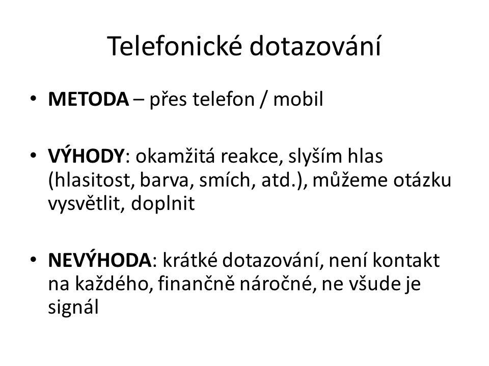 Telefonické dotazování METODA – přes telefon / mobil VÝHODY: okamžitá reakce, slyším hlas (hlasitost, barva, smích, atd.), můžeme otázku vysvětlit, doplnit NEVÝHODA: krátké dotazování, není kontakt na každého, finančně náročné, ne všude je signál