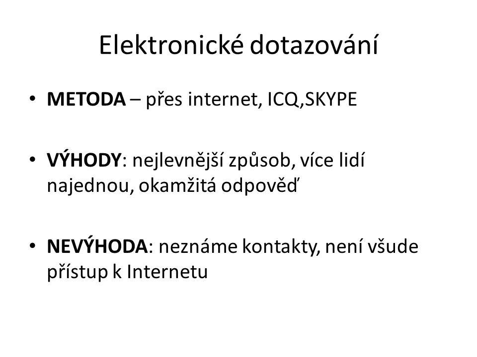 Elektronické dotazování METODA – přes internet, ICQ,SKYPE VÝHODY: nejlevnější způsob, více lidí najednou, okamžitá odpověď NEVÝHODA: neznáme kontakty, není všude přístup k Internetu