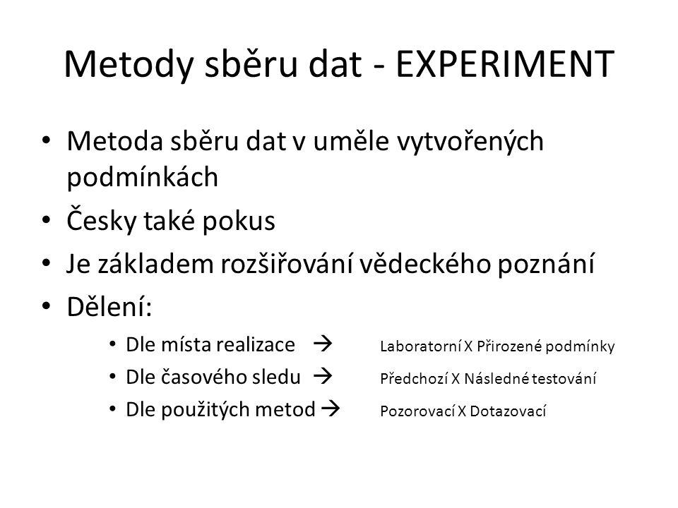 Metody sběru dat - EXPERIMENT Metoda sběru dat v uměle vytvořených podmínkách Česky také pokus Je základem rozšiřování vědeckého poznání Dělení: Dle místa realizace  Laboratorní X Přirozené podmínky Dle časového sledu  Předchozí X Následné testování Dle použitých metod  Pozorovací X Dotazovací