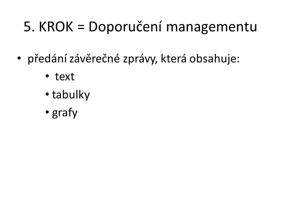 5. KROK = Doporučení managementu předání závěrečné zprávy, která obsahuje: text tabulky grafy
